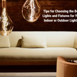 Tips for Choosing the Best Lights and Fixtures for Your Indoor or Outdoor Lighting